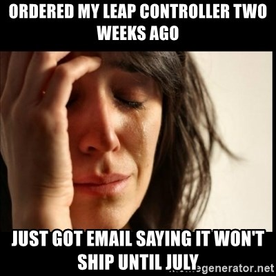 First World Problems - Ordered my leap controller two weeks ago just got email saying it won't ship until july