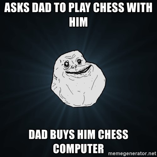Forever Alone - asks dad to play chess with him dad buys him chess computer