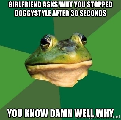 Foul Bachelor Frog - Girlfriend asks why you stopped doggystyle after 30 seconds You know damn well why
