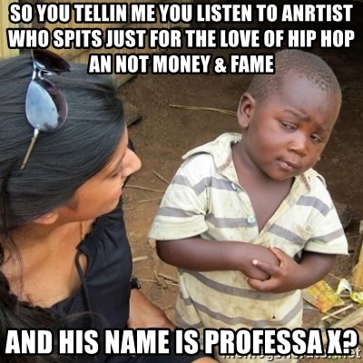 Skeptical 3rd World Kid - so you tellin me you listen to anrtist who spits just for the love of hip hop an not money & fame and his name is professa x?