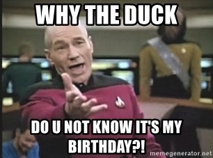 Picard Wtf - WHY THE DUCK DO U NOT KNOW IT'S MY BIRTHDAY?!