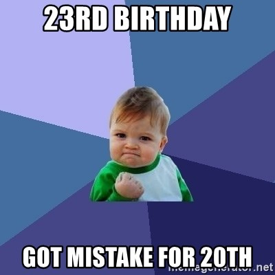 Success Kid - 23RD BIRTHDAY GOT MISTAKE FOR 20TH