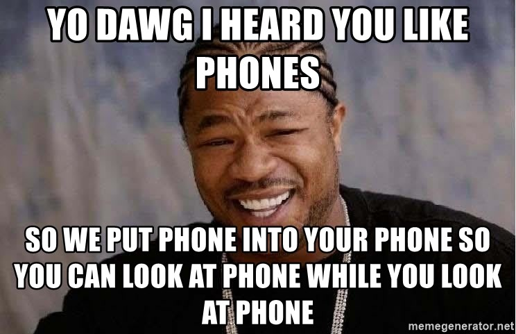 Yo Dawg - YO DAWG I HEARD YOU LIKE PHONES SO WE PUT PHONE INTO YOUR PHONE SO YOU CAN LOOK AT PHONE WHILE YOU LOOK AT PHONE
