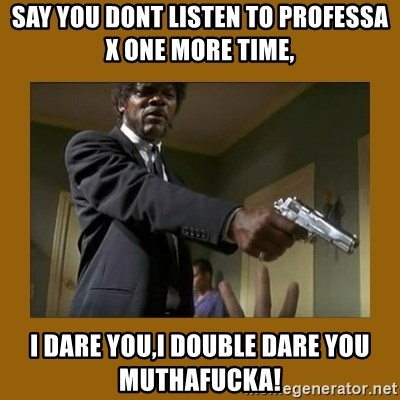 say what one more time - Say you dont listen to professa x one more time, i dare you,i double dare you muthafucka!