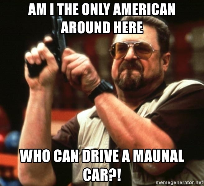 Big Lebowski - Am I the only American around here Who can drive a maunal car?!