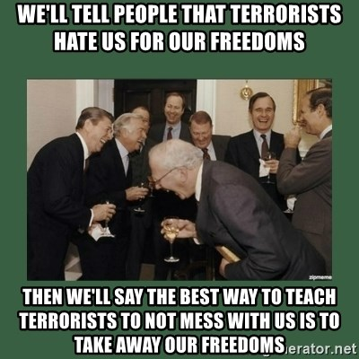 laughing politician - We'll tell people that terrorists Hate us for our freedoms Then we'll say the bEst way to teach terrorists To not mess with us is to take away our freedoms