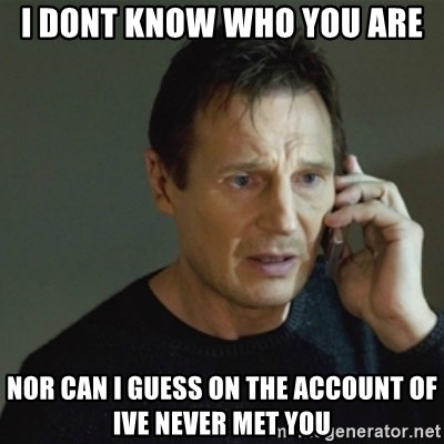 taken meme - I DONT KNOW WHO YOU ARE nor can i guess on the account of ive never met you