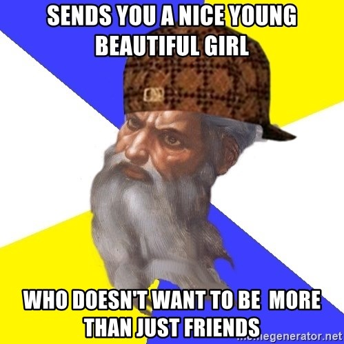 Scumbag God - sends you a nice young beautiful girl who doesn't want to be  more than just friends