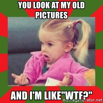 "dafuq girl - you look at my old pictures and I'm like""WTF?"""