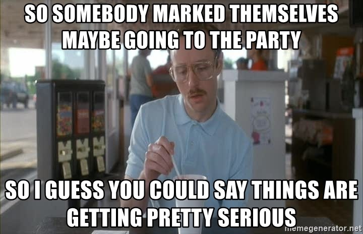 Things are getting pretty Serious (Napoleon Dynamite) - So somebody marked themselves maybe going to the party so i guess you could say things are getting pretty serious