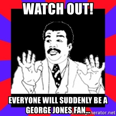 Watch Out Guys - Watch out! Everyone will suddenly be a George Jones Fan...