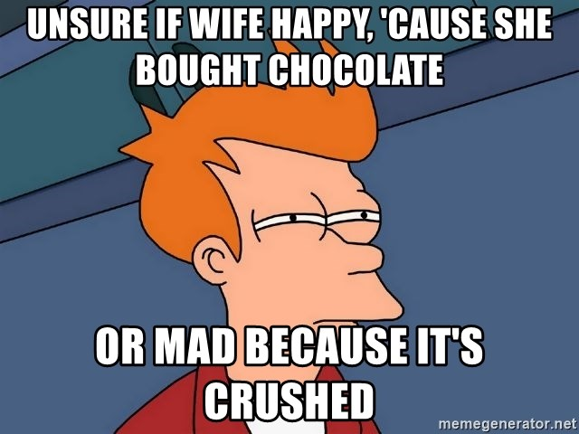Futurama Fry - unsure if wife happy, 'cause she bought chocolate or mad because it's crushed