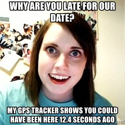 Overly Attached Girlfriend 2 - why are you late for our date? my gps tracker shows you could have been here 12.4 seconds ago