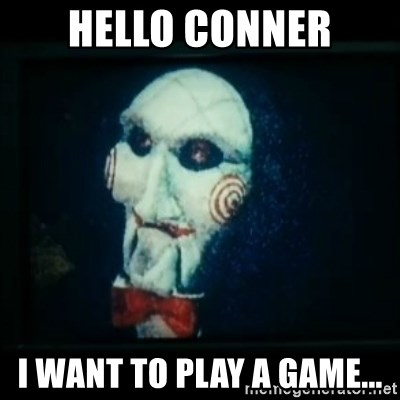 SAW - I wanna play a game - Hello CoNner I want to play a game...