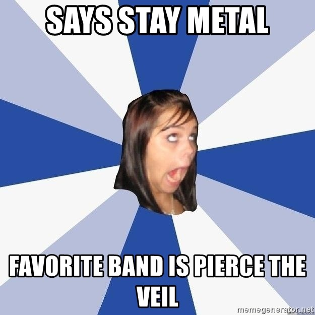 Annoying Facebook Girl - says stay metal favorite band is pierce the veil