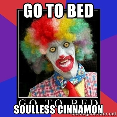 go to bed clown  - GO TO BED  SOULLESS CINNAMON