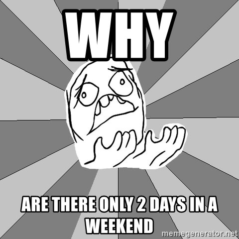 Whyyy??? - Why  Are there only 2 days in a weekend