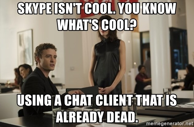sean parker - Skype isn't cool. You know what's cool? Using a chat client that is already dead.