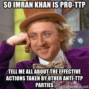 Willy Wonka - so Imran Khan is pro-ttp tell me all about the effective actions taken by other anti-TTp parties