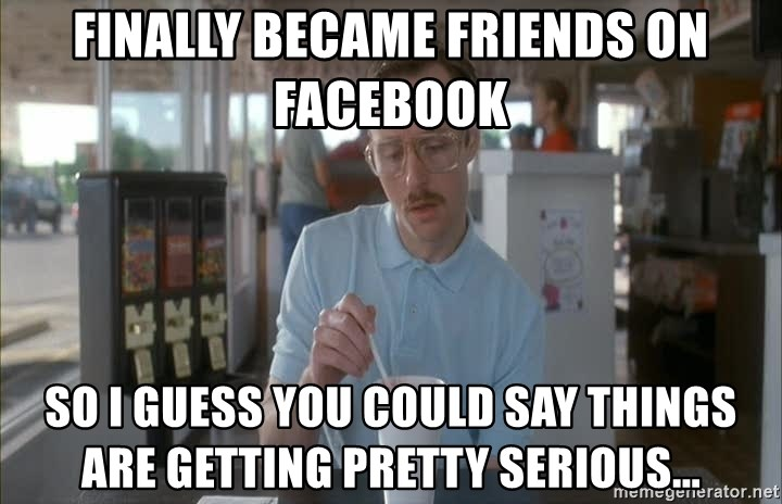 Things are getting pretty Serious (Napoleon Dynamite) - FINALLY BECAME FRIENDS ON FACEBOOK SO I GUESS YOU COULD SAY THINGS ARE GETTING PRETTY SERIOUS...