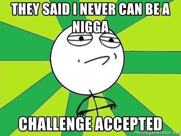 Challenge Accepted 2 - THEY SAID I NEVER CAN BE A NIGGA CHALLENGE ACCEPTED