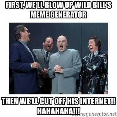 Dr. Evil Laughing - first, we'll blow up wild bill's meme generator then we'll cut off his internet!!  hahahaha!!!
