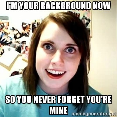 Overly Attached Girlfriend 2 - i'm your background now so you never forget you're mine