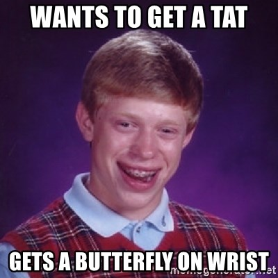 Bad Luck Brian - wants to get a tat gets a butterfly on wrist