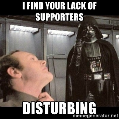 I find your lack of faith disturbing - I find your lack of supporters disturbing