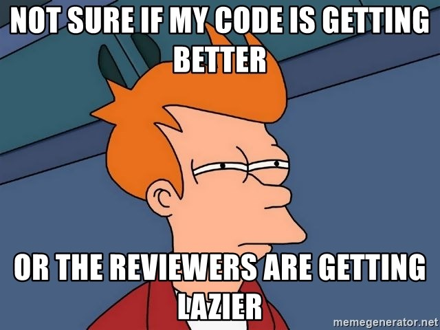 Futurama Fry - Not sure if my code is getting better or the reviewers are getting lazier