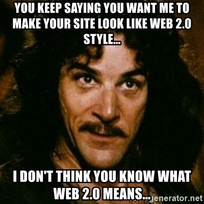 You keep using that word, I don't think it means what you think it means - YOU KEEP SAYING YOU WANT ME TO MAKE YOUR SITE LOOK LIKE WEB 2.0 STYLE... I DON'T THINK YOU KNOW WHAT WEB 2.0 means...