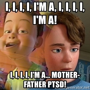 PTSD Andy - I, I, I, I, I'm a, I, I, I, I, I'm a! I, I, I, I, I'm a... mother-father PTSD!