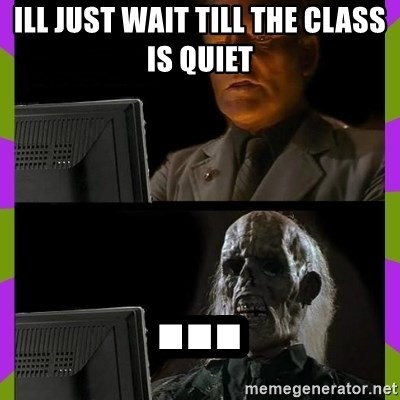 ill just wait here - ILL JUST WAIT TILL THE CLASS IS QUIET ...