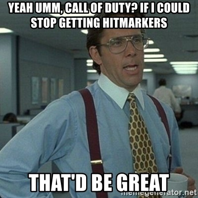 Yeah that'd be great... - yeah umm, call of duty? if i could stop getting hitmarkers that'd be great