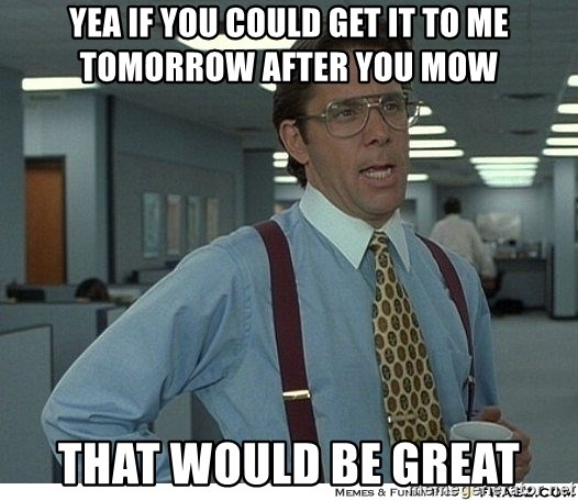 That would be great - Yea if you could Get it to me tomorrow after you mow That would be great