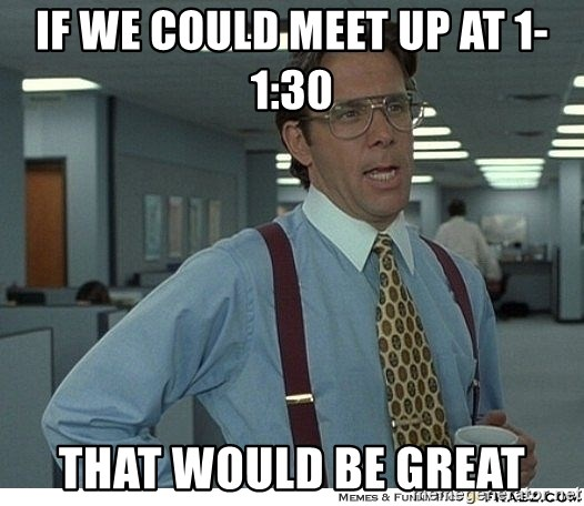 That would be great - if we could meet up at 1-1:30 that would be great