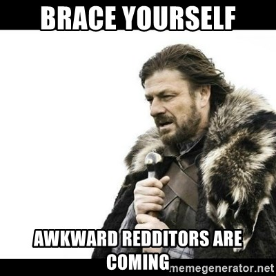 Winter is Coming - Brace yourself awkward redditors are coming