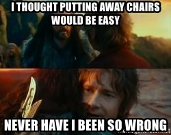 Never Have I Been So Wrong - I thought putting away chairs would be easy Never have i been so wrong