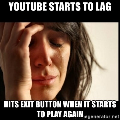 First World Problems - Youtube starts to lag hits exit button when it starts to play again
