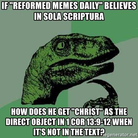 "Philosoraptor - if ""Reformed MEMES DAILY"" Believes in SOLA SCRIPTURA how Does he get ""Christ"" as the direct object in 1 cor 13:9-12 when it's not in the text?"