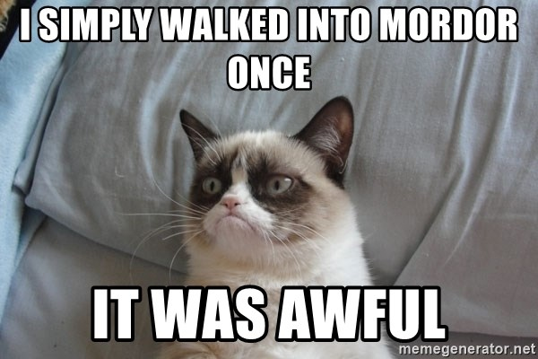 Grumpy cat good - i simply walked into mordor once it was awful
