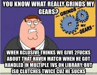 Grinds My Gears Peter Griffin - You know what really grinds my gears? when xclusive thinks we give 2fucks about that haven match when he got handled in multiple 1vs on library. BUT ISO CLUTCHES TWICE CUZ HE SUCKS