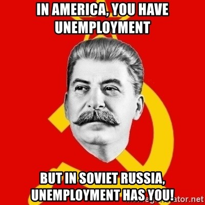 Stalin Says - in america, you have unemployment but in soviet russia, unemployment has you!