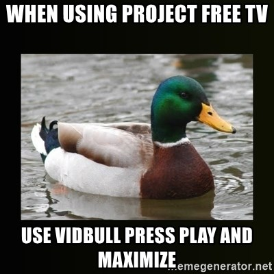 good advice duck - when using project free tv use vidbull press play and maximize