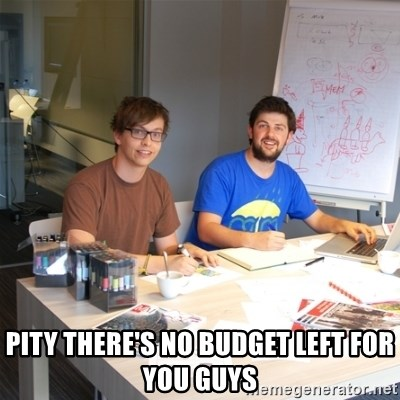 Naive Junior Creatives -  PITY THERE'S NO BUDGET LEFT FOR YOU GUYS