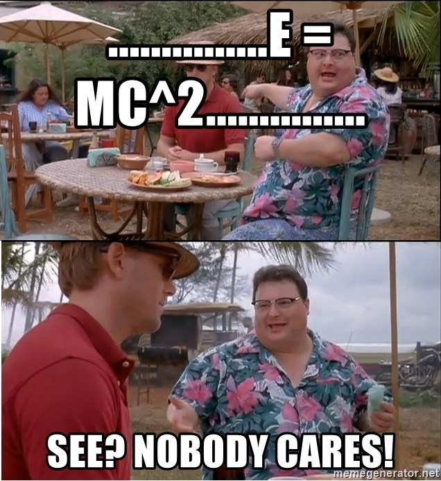 See? Nobody Cares - ...............E = mc^2............... see? nobody cares!