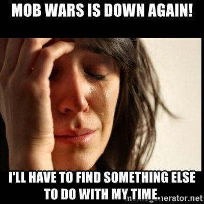 First World Problems - Mob wars is down again! I'll have to find something else to do with my time.
