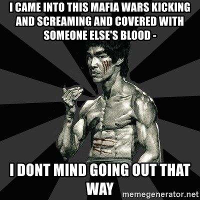 Bruce Lee Figther - i came into this mafia wars kicking and screaming and covered with someone ELSE'S blood - i dont mind going out that way