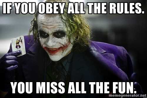 joker - If you obey all the rules. you miss all the fun.