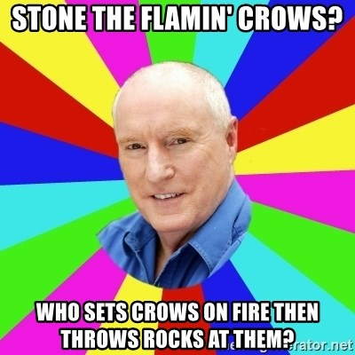 Alf Stewart - Stone the flamin' crows? Who sets crows on fire then throws rocks at them?